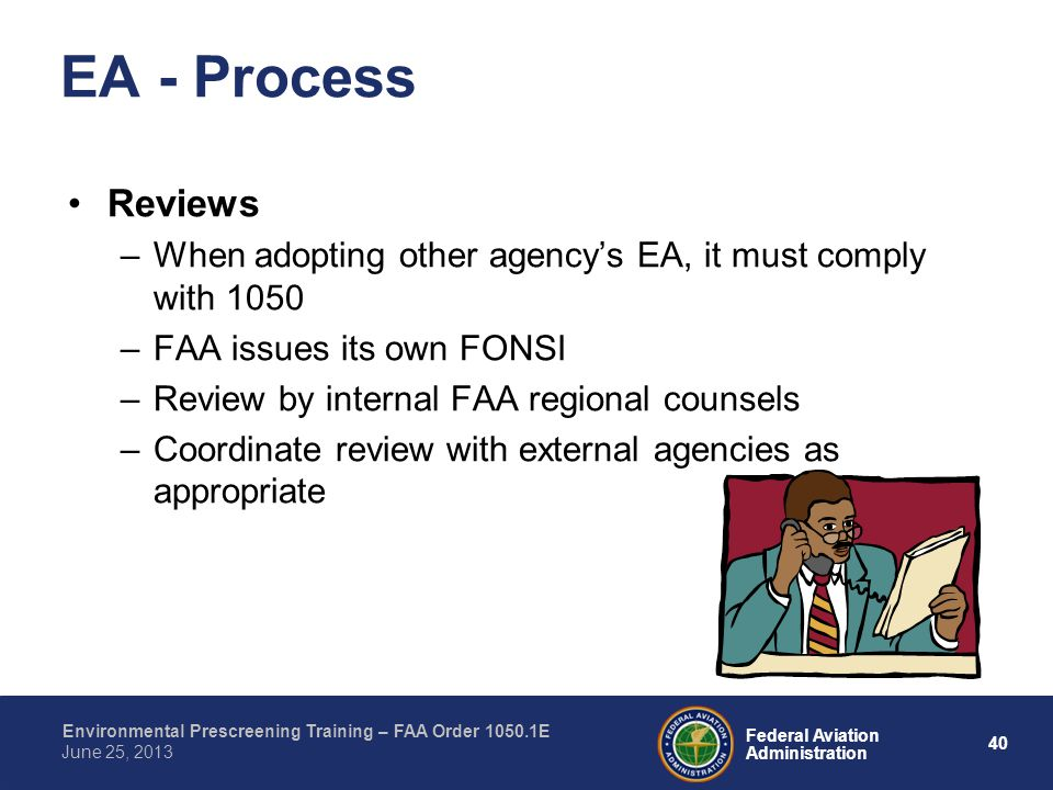 40 Federal Aviation Administration Environmental Prescreening Training – FAA Order 1050.1E June 25, 2013 Reviews –When adopting other agencys EA, it must comply with 1050 –FAA issues its own FONSI –Review by internal FAA regional counsels –Coordinate review with external agencies as appropriate EA - Process