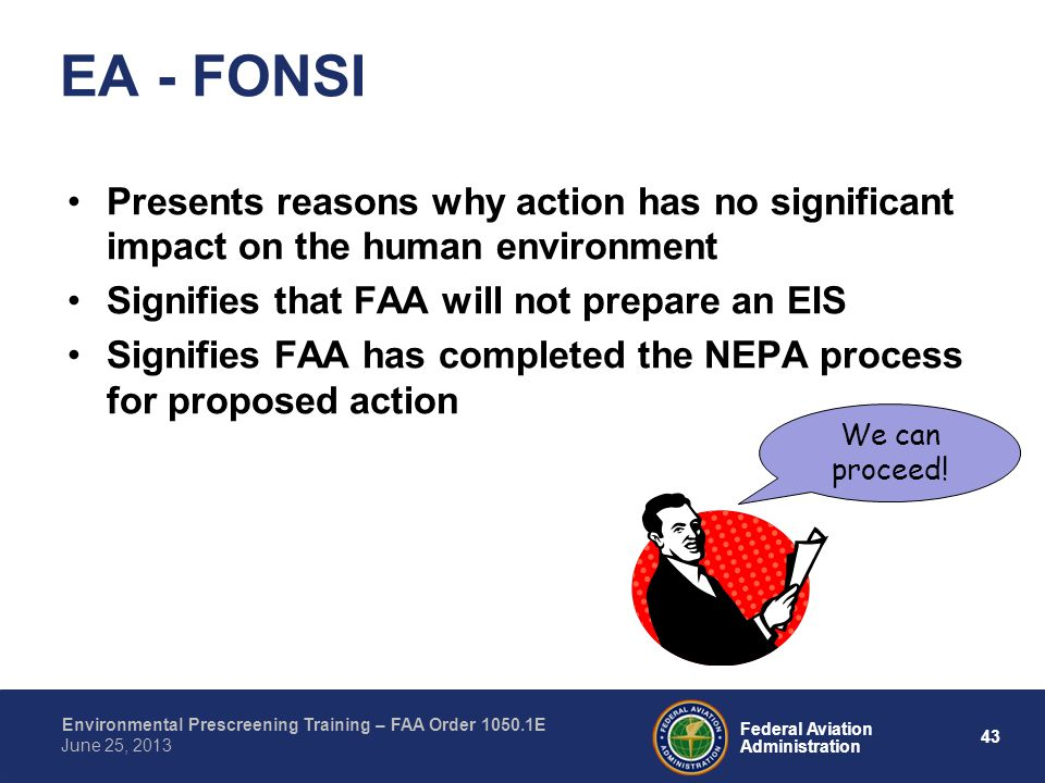 43 Federal Aviation Administration Environmental Prescreening Training – FAA Order 1050.1E June 25, 2013 Presents reasons why action has no significant impact on the human environment Signifies that FAA will not prepare an EIS Signifies FAA has completed the NEPA process for proposed action EA - FONSI We can proceed!