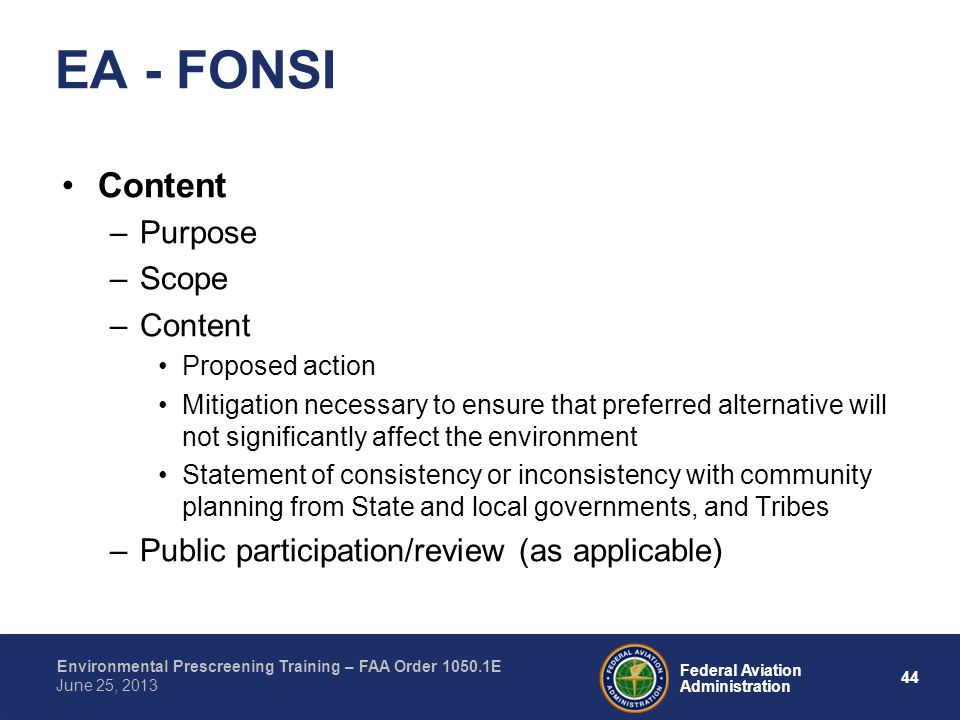 44 Federal Aviation Administration Environmental Prescreening Training – FAA Order 1050.1E June 25, 2013 Content –Purpose –Scope –Content Proposed action Mitigation necessary to ensure that preferred alternative will not significantly affect the environment Statement of consistency or inconsistency with community planning from State and local governments, and Tribes –Public participation/review (as applicable) EA - FONSI