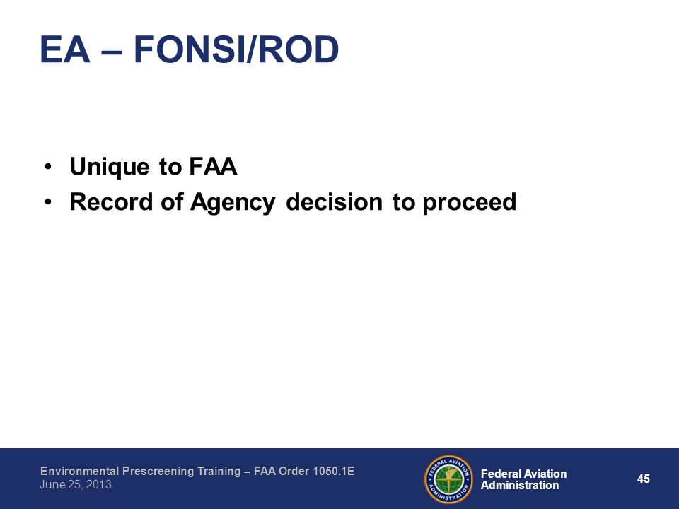 45 Federal Aviation Administration Environmental Prescreening Training – FAA Order 1050.1E June 25, 2013 Unique to FAA Record of Agency decision to proceed EA – FONSI/ROD