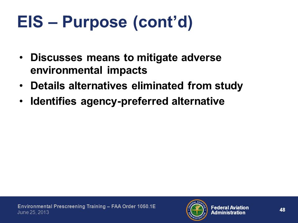 48 Federal Aviation Administration Environmental Prescreening Training – FAA Order 1050.1E June 25, 2013 Discusses means to mitigate adverse environmental impacts Details alternatives eliminated from study Identifies agency-preferred alternative EIS – Purpose (contd)