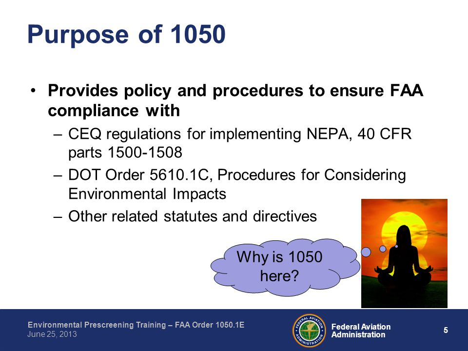 5 Federal Aviation Administration Environmental Prescreening Training – FAA Order 1050.1E June 25, 2013 Provides policy and procedures to ensure FAA compliance with –CEQ regulations for implementing NEPA, 40 CFR parts 1500-1508 –DOT Order 5610.1C, Procedures for Considering Environmental Impacts –Other related statutes and directives Purpose of 1050 Why is 1050 here