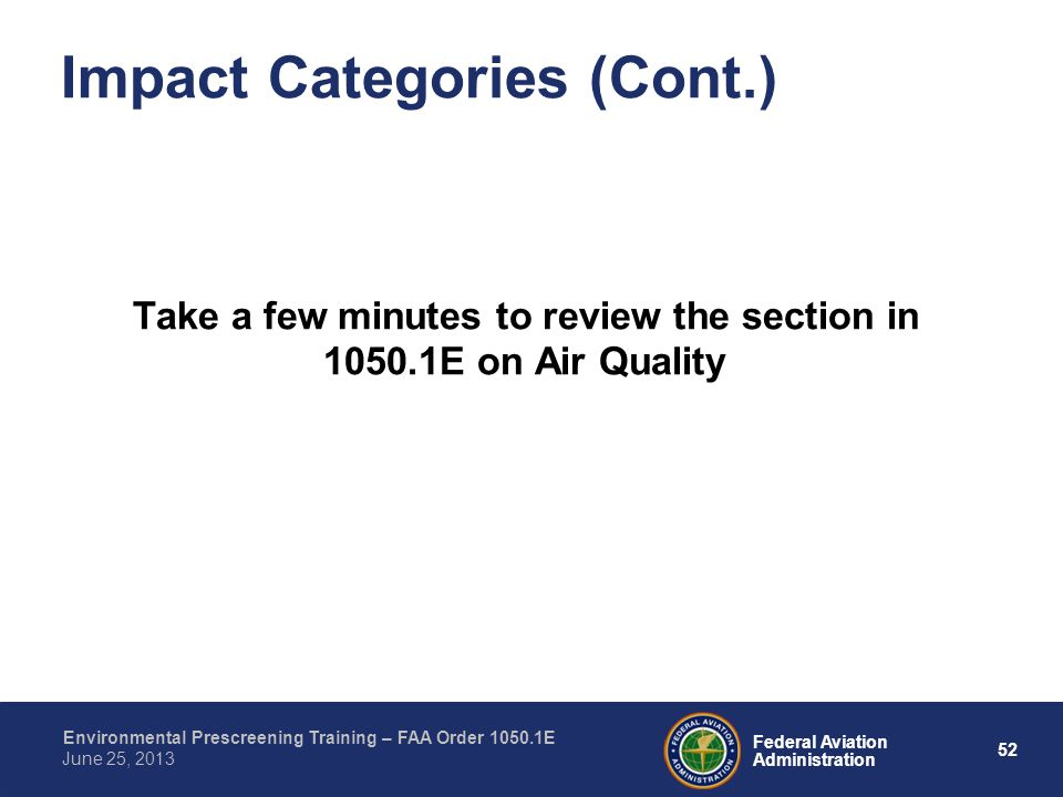 52 Federal Aviation Administration Environmental Prescreening Training – FAA Order 1050.1E June 25, 2013 Impact Categories (Cont.) Take a few minutes to review the section in 1050.1E on Air Quality