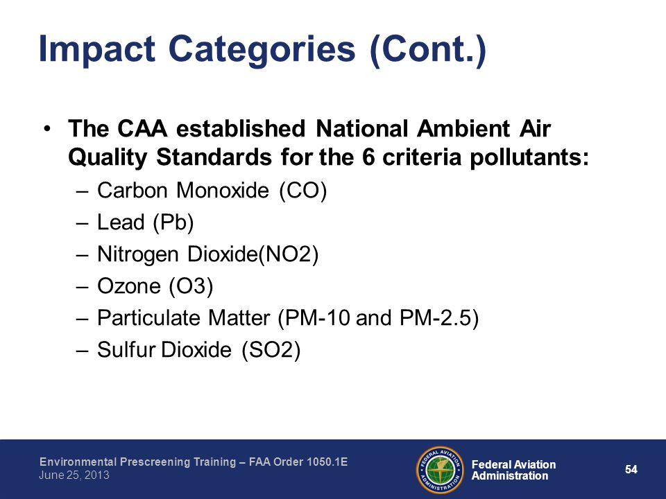 54 Federal Aviation Administration Environmental Prescreening Training – FAA Order 1050.1E June 25, 2013 Impact Categories (Cont.) The CAA established National Ambient Air Quality Standards for the 6 criteria pollutants: –Carbon Monoxide (CO) –Lead (Pb) –Nitrogen Dioxide(NO2) –Ozone (O3) –Particulate Matter (PM-10 and PM-2.5) –Sulfur Dioxide (SO2)