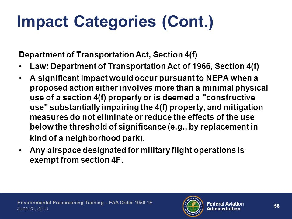 56 Federal Aviation Administration Environmental Prescreening Training – FAA Order 1050.1E June 25, 2013 Impact Categories (Cont.) Department of Transportation Act, Section 4(f) Law: Department of Transportation Act of 1966, Section 4(f) A significant impact would occur pursuant to NEPA when a proposed action either involves more than a minimal physical use of a section 4(f) property or is deemed a constructive use substantially impairing the 4(f) property, and mitigation measures do not eliminate or reduce the effects of the use below the threshold of significance (e.g., by replacement in kind of a neighborhood park).