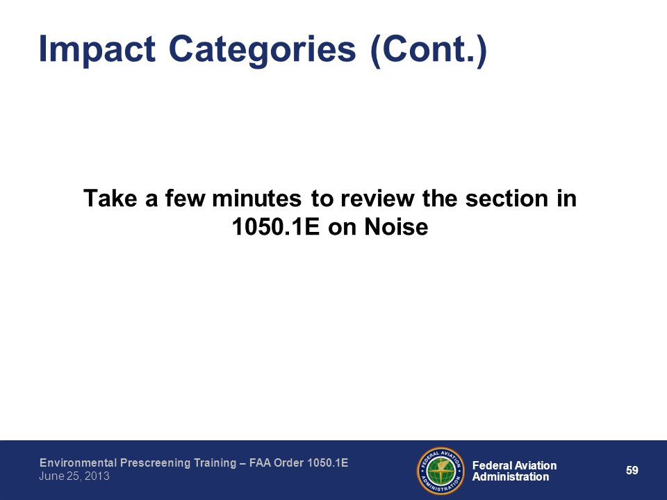 59 Federal Aviation Administration Environmental Prescreening Training – FAA Order 1050.1E June 25, 2013 Impact Categories (Cont.) Take a few minutes to review the section in 1050.1E on Noise