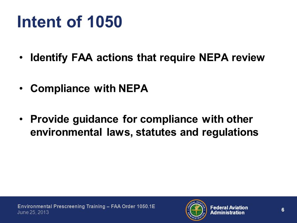 6 Federal Aviation Administration Environmental Prescreening Training – FAA Order 1050.1E June 25, 2013 Identify FAA actions that require NEPA review Compliance with NEPA Provide guidance for compliance with other environmental laws, statutes and regulations Intent of 1050