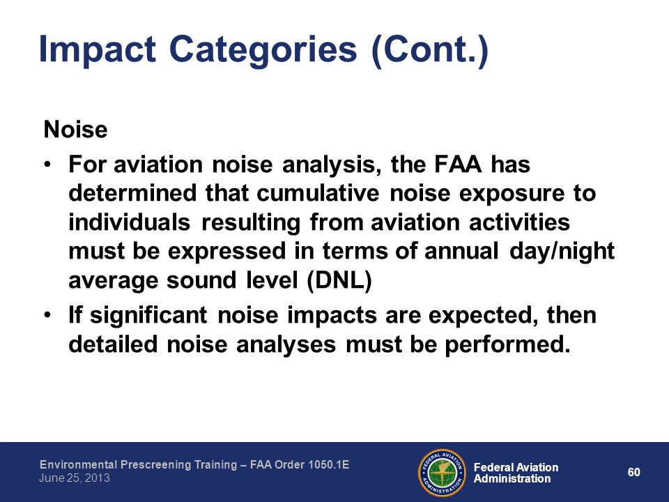 60 Federal Aviation Administration Environmental Prescreening Training – FAA Order 1050.1E June 25, 2013 Impact Categories (Cont.) Noise For aviation noise analysis, the FAA has determined that cumulative noise exposure to individuals resulting from aviation activities must be expressed in terms of annual day/night average sound level (DNL) If significant noise impacts are expected, then detailed noise analyses must be performed.