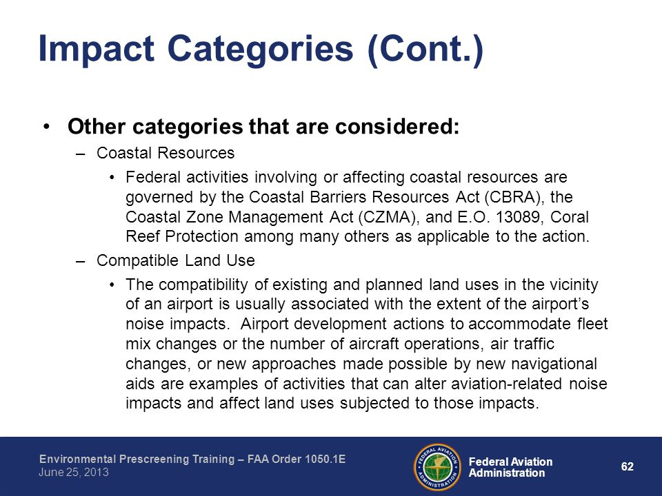 62 Federal Aviation Administration Environmental Prescreening Training – FAA Order 1050.1E June 25, 2013 Impact Categories (Cont.) Other categories that are considered: –Coastal Resources Federal activities involving or affecting coastal resources are governed by the Coastal Barriers Resources Act (CBRA), the Coastal Zone Management Act (CZMA), and E.O.