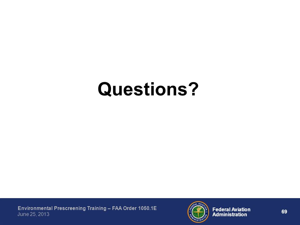 69 Federal Aviation Administration Environmental Prescreening Training – FAA Order 1050.1E June 25, 2013 Questions