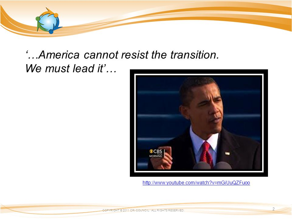 …America cannot resist the transition. We must lead it… http://www.youtube.com/watch?v=mGiUuQZFuoo COPYRIGHT © 2011 CRI COUNCIL. ALL RIGHTS RESERVED.