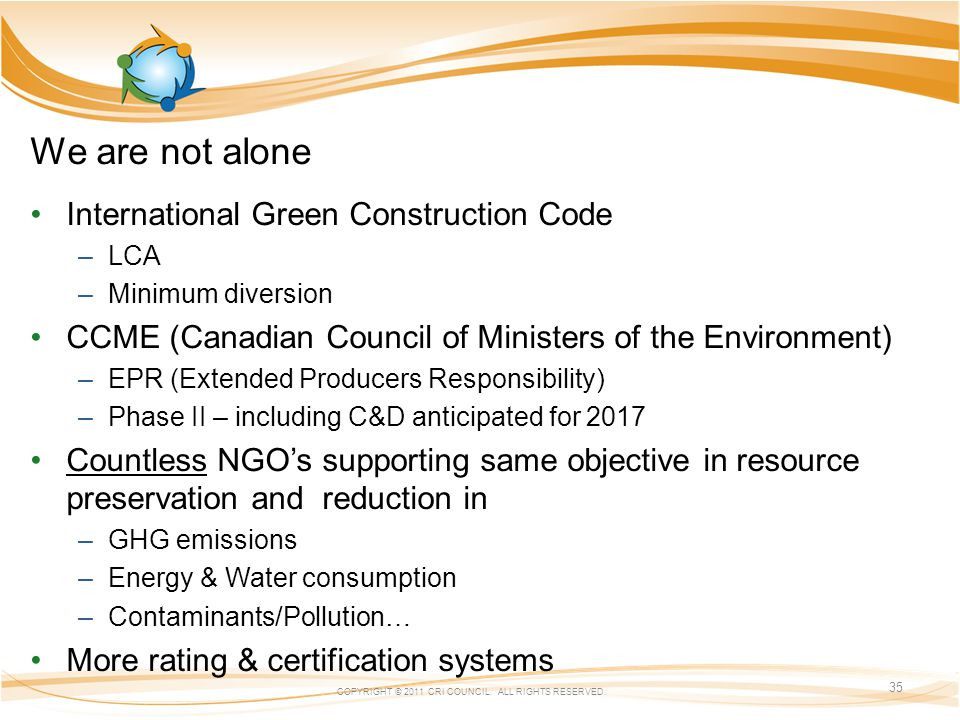 We are not alone International Green Construction Code –LCA –Minimum diversion CCME (Canadian Council of Ministers of the Environment) –EPR (Extended Producers Responsibility) –Phase II – including C&D anticipated for 2017 Countless NGOs supporting same objective in resource preservation and reduction in –GHG emissions –Energy & Water consumption –Contaminants/Pollution… More rating & certification systems COPYRIGHT © 2011 CRI COUNCIL.