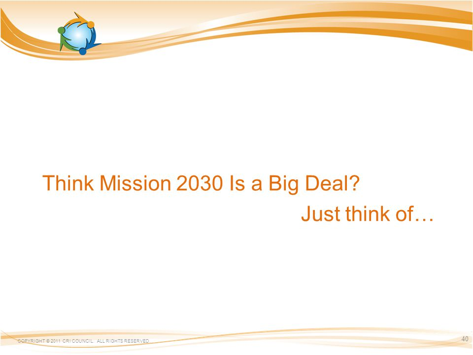 Think Mission 2030 Is a Big Deal? Just think of… COPYRIGHT © 2011 CRI COUNCIL. ALL RIGHTS RESERVED. 40