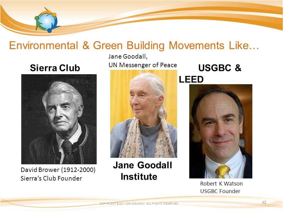 Environmental & Green Building Movements Like… Sierra Club USGBC & LEED Jane Goodall Institute COPYRIGHT © 2011 CRI COUNCIL.
