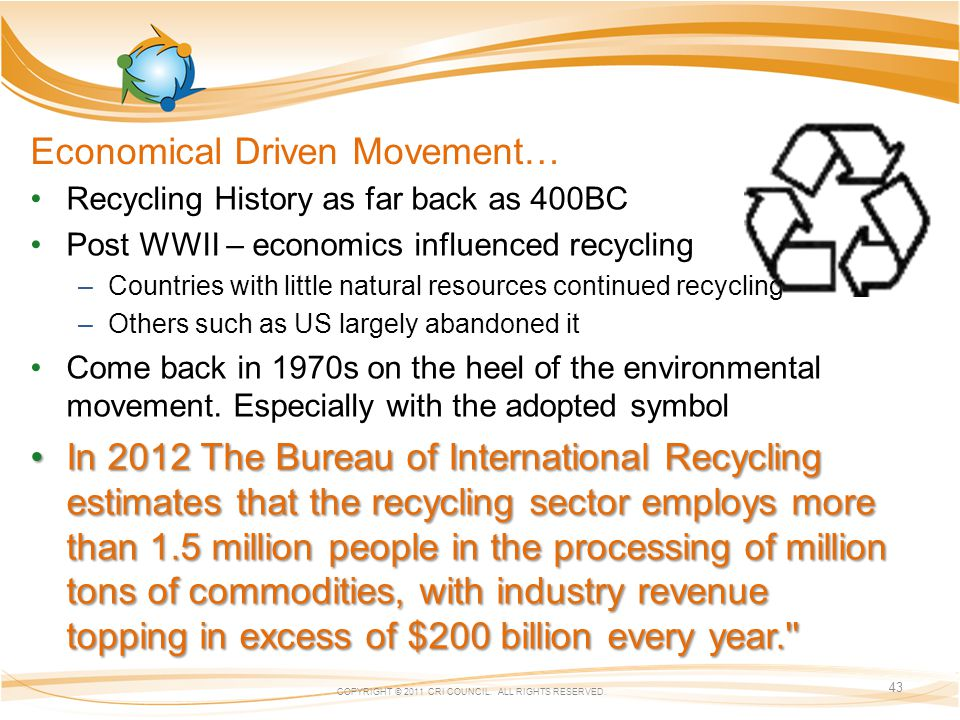Economical Driven Movement… Recycling History as far back as 400BC Post WWII – economics influenced recycling –Countries with little natural resources continued recycling –Others such as US largely abandoned it Come back in 1970s on the heel of the environmental movement.