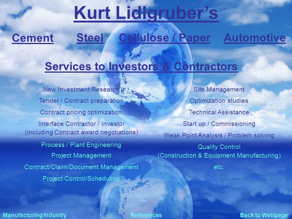 Back to Webpage Kurt Lidlgrubers Manufacturing IndustryReferences Services to Investors & Contractors Contract pricing optimization Project Management Quality Control Contract/Claim/Document Management Optimization studies Weak Point Analysis / Problem solving Start up / Commissioning New Investment Research (including Contract award negotiations) Process / Plant Engineering Site Management Technical Assistance Interface Contractor / Investor (Construction & Equipment Manufacturing) Project Control/Scheduling Tender / Contract preparation Cement AutomotiveSteelCellulose / Paper etc.