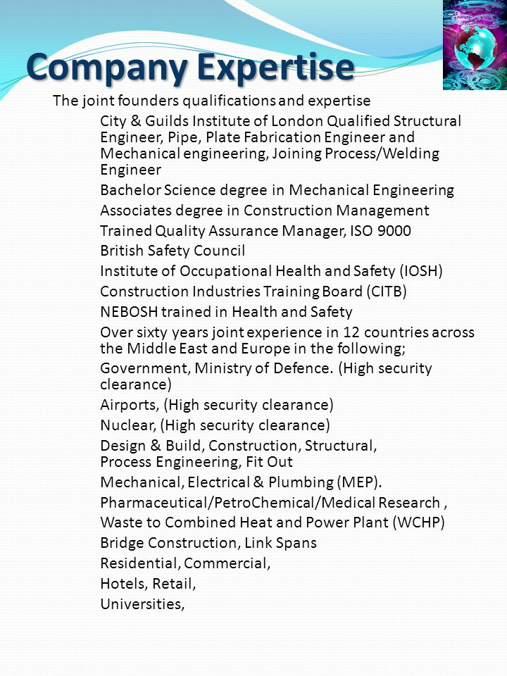 Company Expertise The joint founders qualifications and expertise City & Guilds Institute of London Qualified Structural Engineer, Pipe, Plate Fabrica