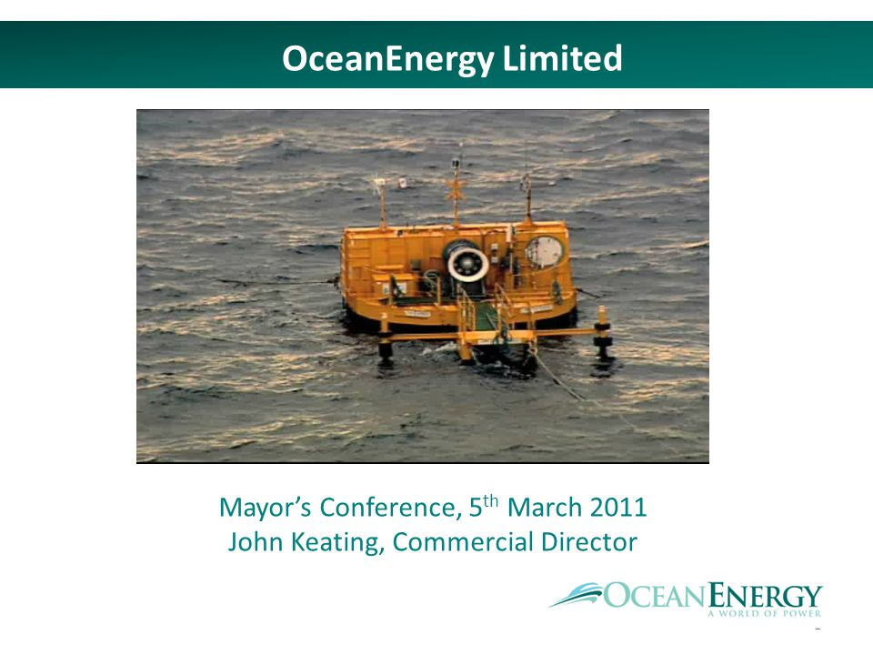 1 OceanEnergy Limited Mayors Conference, 5 th March 2011 John Keating, Commercial Director