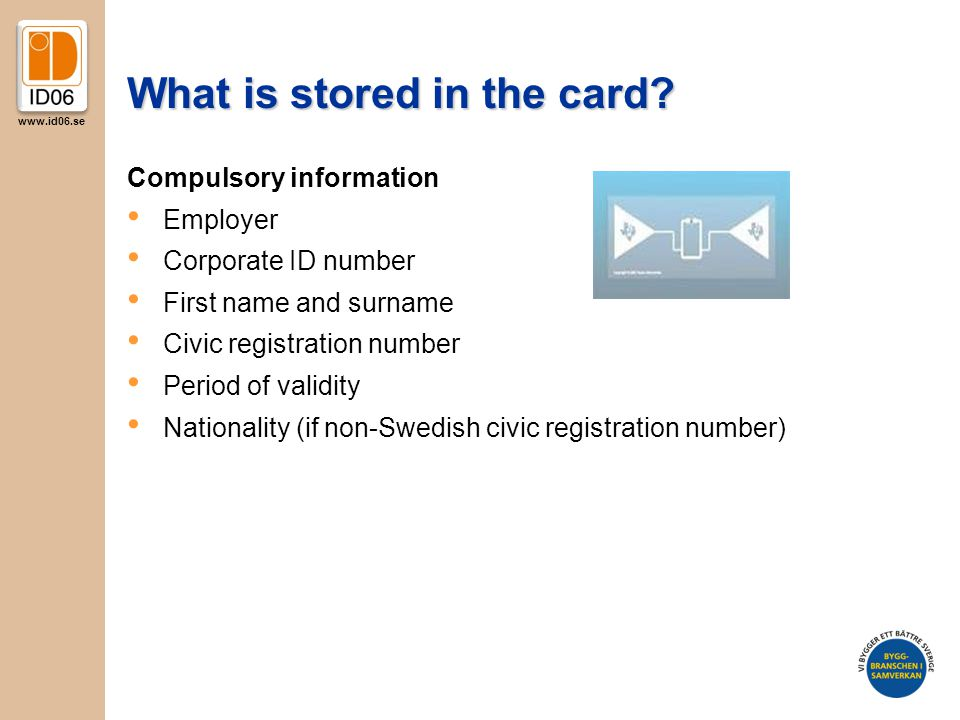 www.id06.se What is stored in the card? Compulsory information Employer Corporate ID number First name and surname Civic registration number Period of
