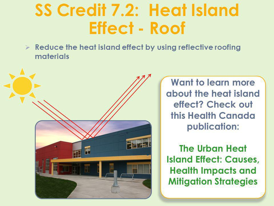 SS Credit 7.2: Heat Island Effect - Roof Reduce the heat island effect by using reflective roofing materials Want to learn more about the heat island