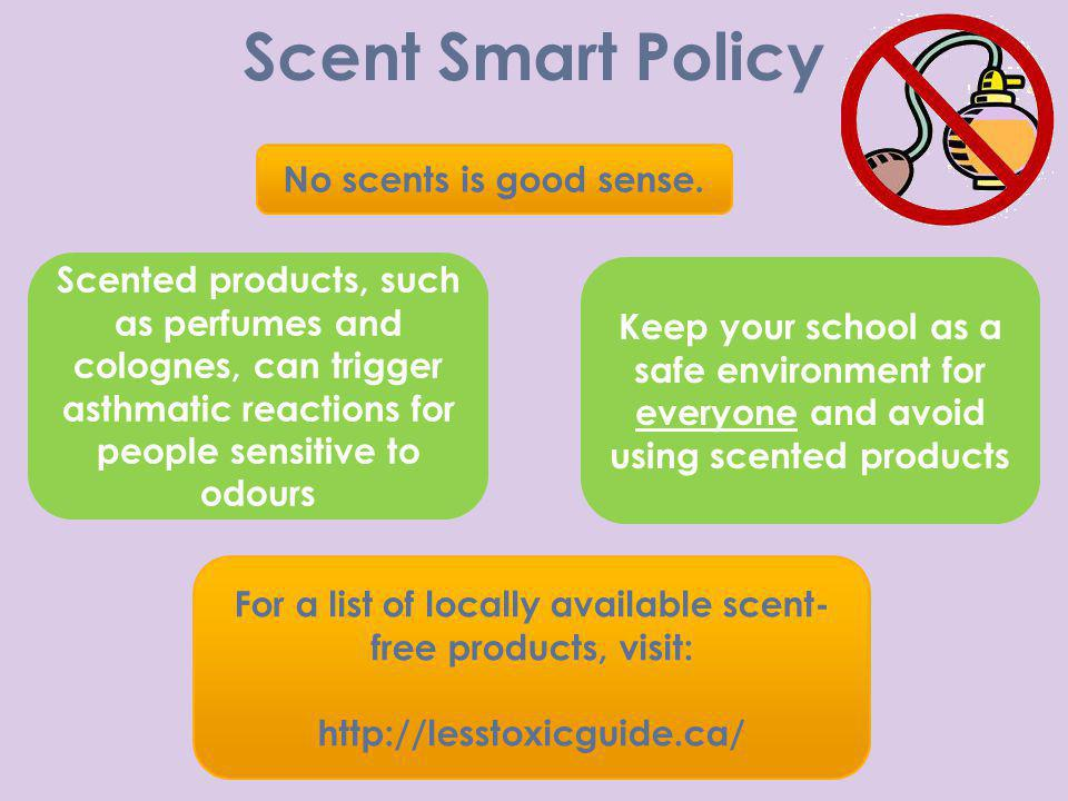 Scent Smart Policy No scents is good sense. Scented products, such as perfumes and colognes, can trigger asthmatic reactions for people sensitive to o