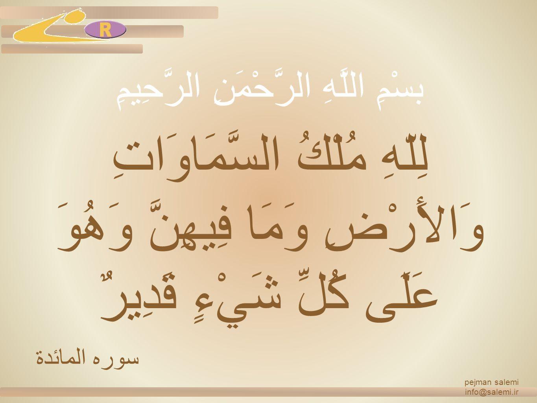 pejman salemi info@salemi.ir لِلّهِ مُلْكُ السَّمَاوَاتِ وَالأَرْضِ وَمَا فِيهِنَّ وَهُوَ عَلَى كُلِّ شَيْءٍ قَدِيرٌ سوره المائدة بسْمِ اللَّهِ الرَّحْمَنِ الرَّحِيمِ