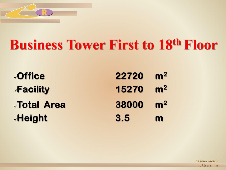 Business Tower First to 18 th Floor Office22720m2 Facility15270m2 Total Area38000m2 Height3.5m pejman salemi info@salemi.ir
