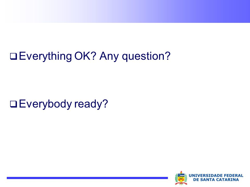 Everything OK? Any question? Everybody ready?