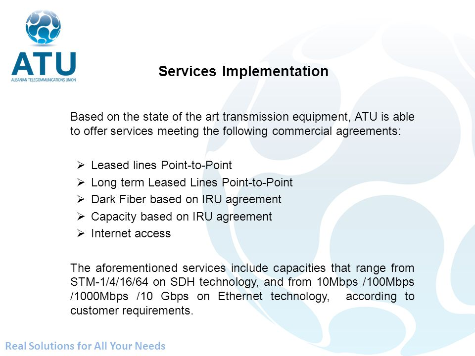 Based on the state of the art transmission equipment, ATU is able to offer services meeting the following commercial agreements: Leased lines Point-to