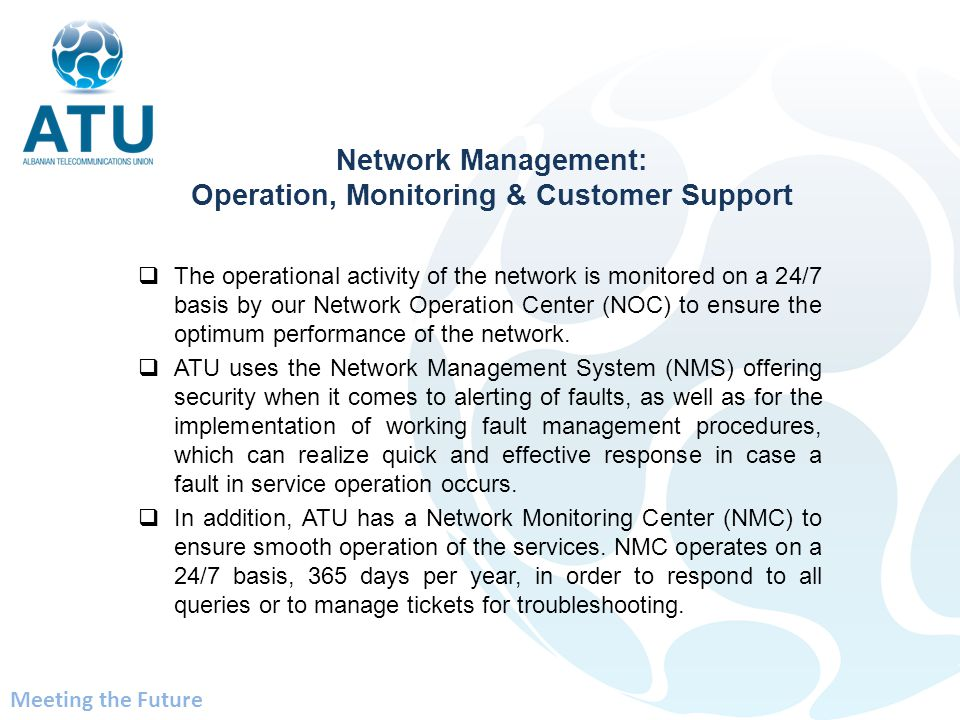 The operational activity of the network is monitored on a 24/7 basis by our Network Operation Center (NOC) to ensure the optimum performance of the ne