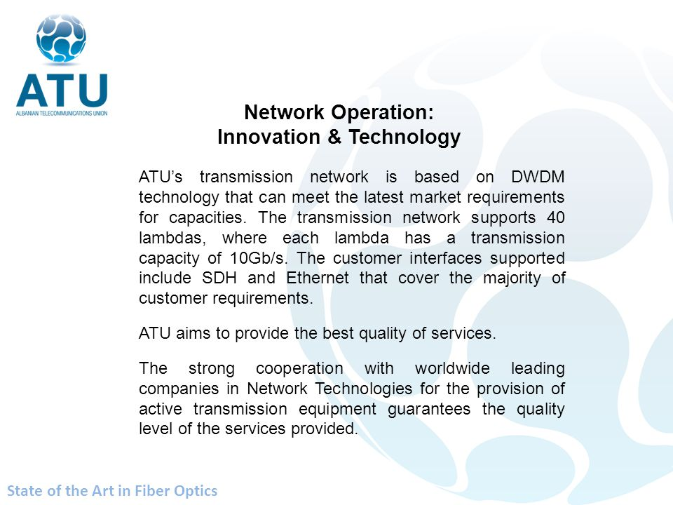 ATUs transmission network is based on DWDM technology that can meet the latest market requirements for capacities. The transmission network supports 4