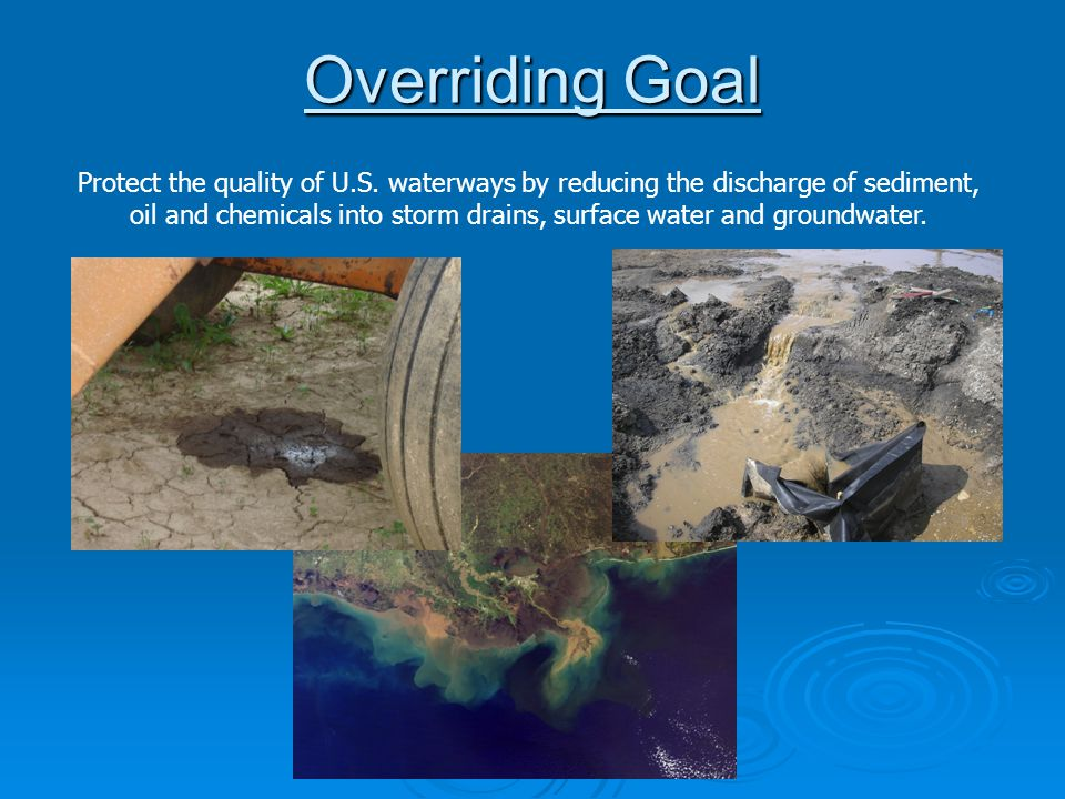 Overriding Goal Protect the quality of U.S. waterways by reducing the discharge of sediment, oil and chemicals into storm drains, surface water and gr