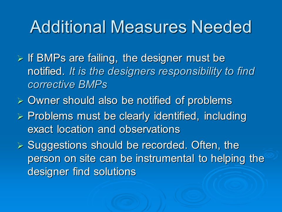 Additional Measures Needed If BMPs are failing, the designer must be notified. It is the designers responsibility to find corrective BMPs If BMPs are