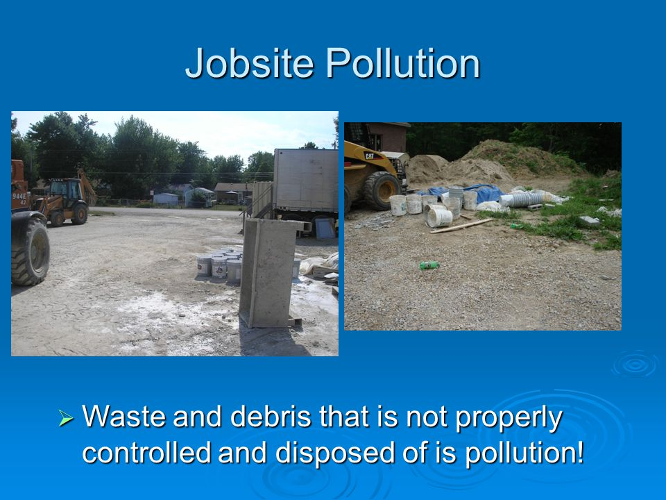 Jobsite Pollution Waste and debris that is not properly controlled and disposed of is pollution! Waste and debris that is not properly controlled and