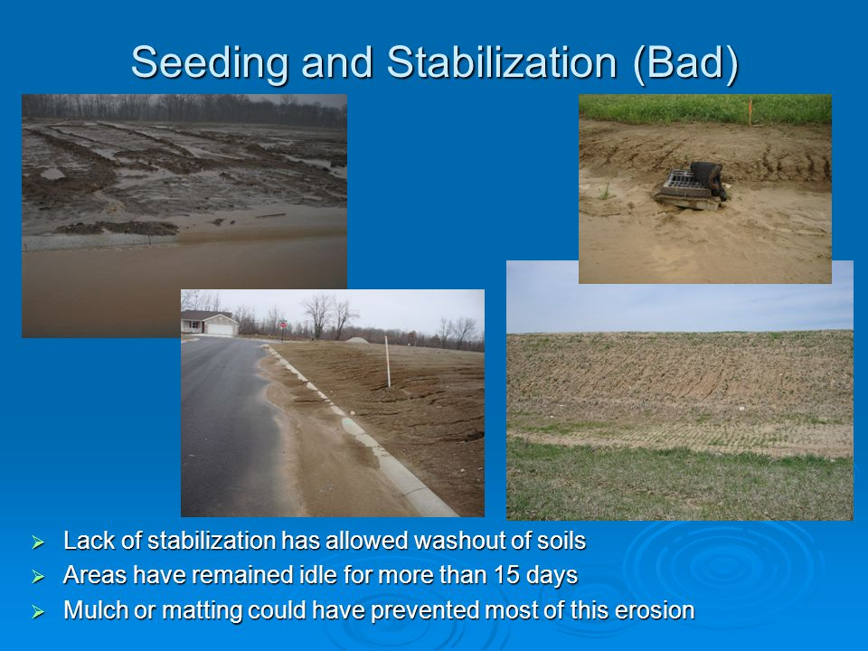 Seeding and Stabilization (Bad) Lack of stabilization has allowed washout of soils Lack of stabilization has allowed washout of soils Areas have remai