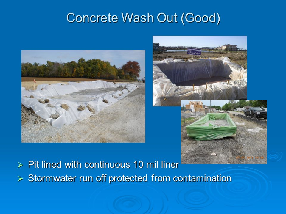 Concrete Wash Out (Good) Pit lined with continuous 10 mil liner Pit lined with continuous 10 mil liner Stormwater run off protected from contamination
