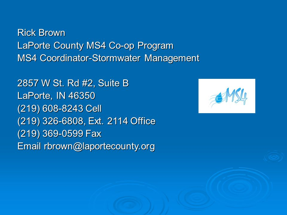 Rick Brown LaPorte County MS4 Co-op Program MS4 Coordinator-Stormwater Management 2857 W St. Rd #2, Suite B LaPorte, IN 46350 (219) 608-8243 Cell (219