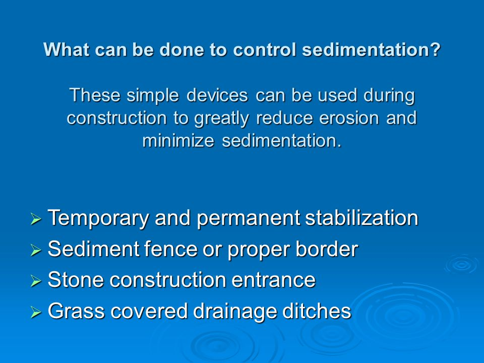 What can be done to control sedimentation? These simple devices can be used during construction to greatly reduce erosion and minimize sedimentation.
