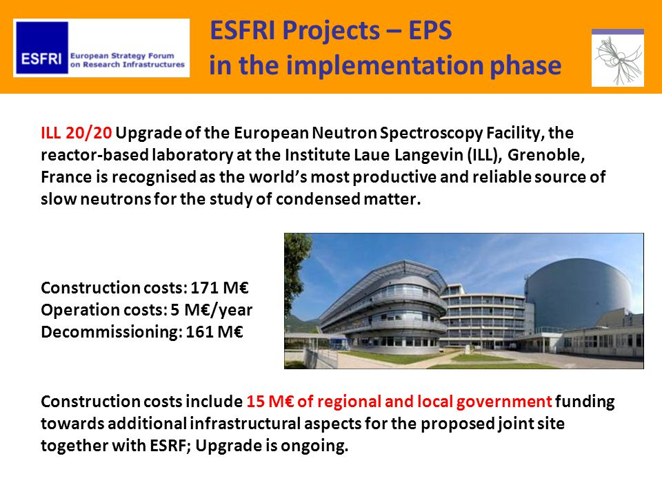 ESFRI Projects – EPS in the implementation phase ILL 20/20 Upgrade of the European Neutron Spectroscopy Facility, the reactor-based laboratory at the Institute Laue Langevin (ILL), Grenoble, France is recognised as the worlds most productive and reliable source of slow neutrons for the study of condensed matter.
