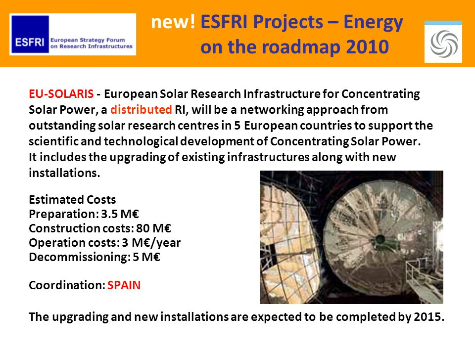 new! ESFRI Projects – Energy on the roadmap 2010 EU-SOLARIS - European Solar Research Infrastructure for Concentrating Solar Power, a distributed RI,
