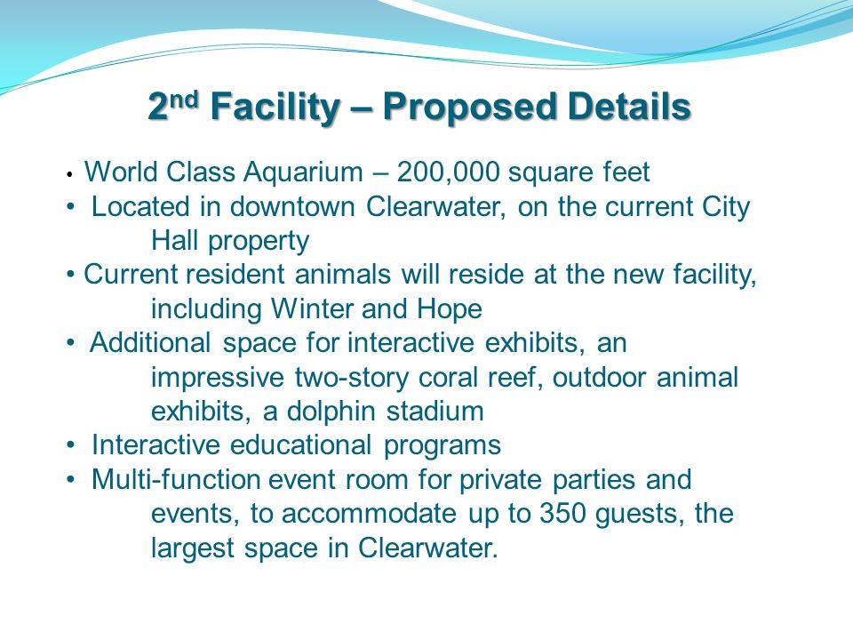 2 nd Facility – Proposed Details World Class Aquarium – 200,000 square feet Located in downtown Clearwater, on the current City Hall property Current resident animals will reside at the new facility, including Winter and Hope Additional space for interactive exhibits, an impressive two-story coral reef, outdoor animal exhibits, a dolphin stadium Interactive educational programs Multi-function event room for private parties and events, to accommodate up to 350 guests, the largest space in Clearwater.