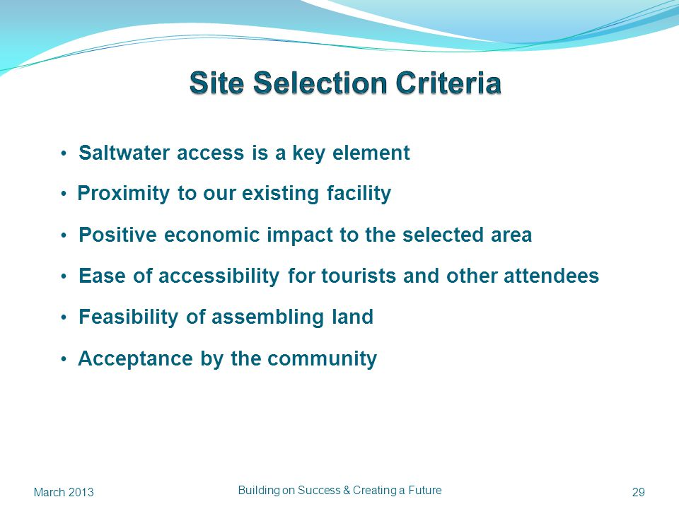 Saltwater access is a key element Proximity to our existing facility Positive economic impact to the selected area Ease of accessibility for tourists and other attendees Feasibility of assembling land Acceptance by the community 29 Building on Success & Creating a Future March 2013