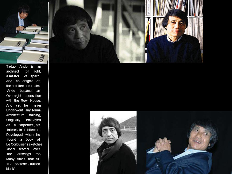 Tadao Ando is an architect of light, a master of space, And an enigma of the architecture realm. Ando became an Overnight sensation with the Row House