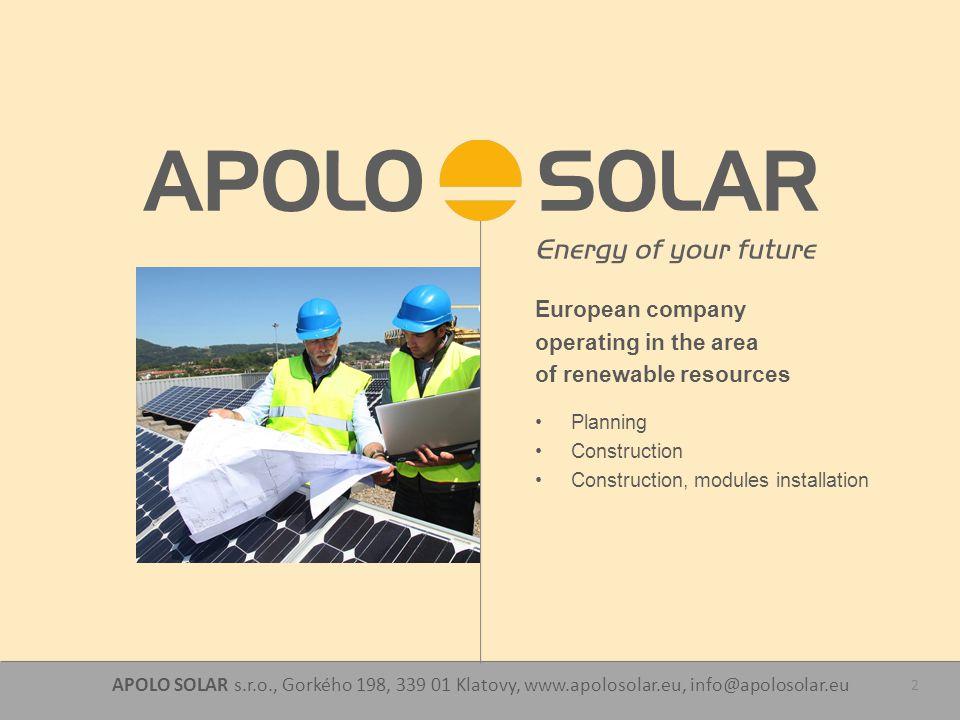 APOLO SOLAR s.r.o., Gorkého 198, 339 01 Klatovy, www.apolosolar.eu, info@apolosolar.eu 2 European company operating in the area of renewable resources Planning Construction Construction, modules installation
