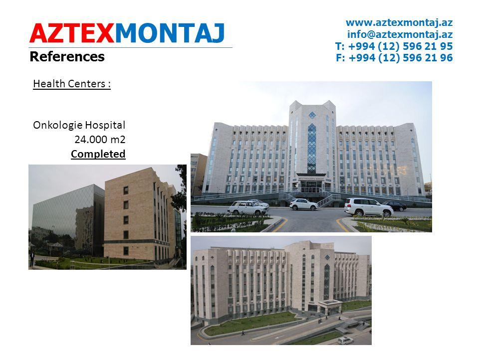 AZTEXMONTAJ References www.aztexmontaj.az info@aztexmontaj.az T: +994 (12) 596 21 95 F: +994 (12) 596 21 96 Health Centers : Onkologie Hospital 24.000 m2 Completed