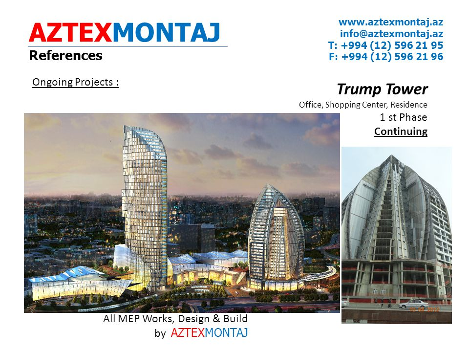 AZTEXMONTAJ References www.aztexmontaj.az info@aztexmontaj.az T: +994 (12) 596 21 95 F: +994 (12) 596 21 96 Ongoing Projects : Trump Tower Office, Shopping Center, Residence 1 st Phase Continuing All MEP Works, Design & Build by AZTEXMONTAJ