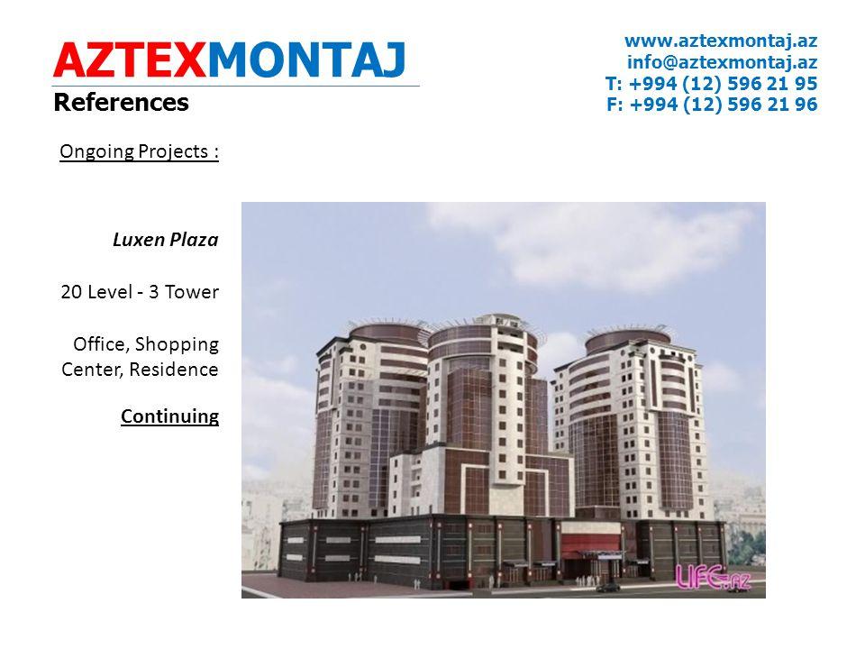 AZTEXMONTAJ References www.aztexmontaj.az info@aztexmontaj.az T: +994 (12) 596 21 95 F: +994 (12) 596 21 96 Ongoing Projects : Luxen Plaza 20 Level - 3 Tower Office, Shopping Center, Residence Continuing