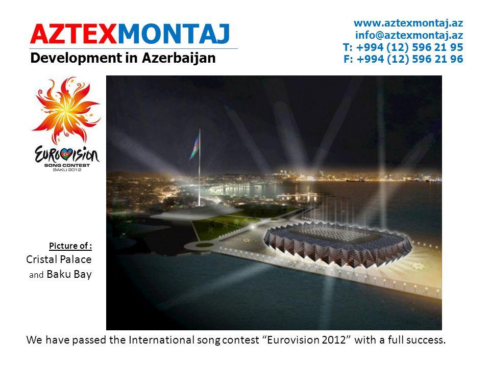 AZTEXMONTAJ Development in Azerbaijan www.aztexmontaj.az info@aztexmontaj.az T: +994 (12) 596 21 95 F: +994 (12) 596 21 96 We have passed the International song contest Eurovision 2012 with a full success.