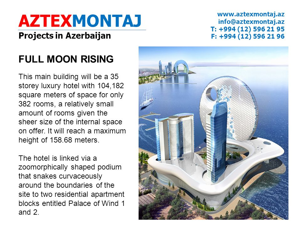 AZTEXMONTAJ Projects in Azerbaijan www.aztexmontaj.az info@aztexmontaj.az T: +994 (12) 596 21 95 F: +994 (12) 596 21 96 FULL MOON RISING This main building will be a 35 storey luxury hotel with 104,182 square meters of space for only 382 rooms, a relatively small amount of rooms given the sheer size of the internal space on offer.