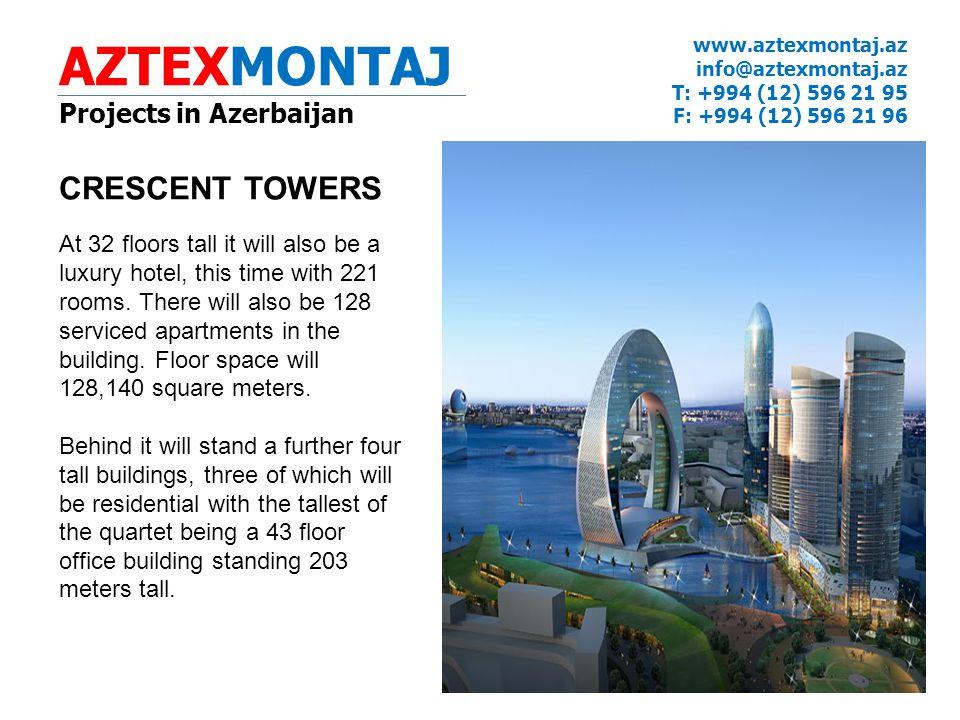 AZTEXMONTAJ Projects in Azerbaijan www.aztexmontaj.az info@aztexmontaj.az T: +994 (12) 596 21 95 F: +994 (12) 596 21 96 CRESCENT TOWERS At 32 floors tall it will also be a luxury hotel, this time with 221 rooms.